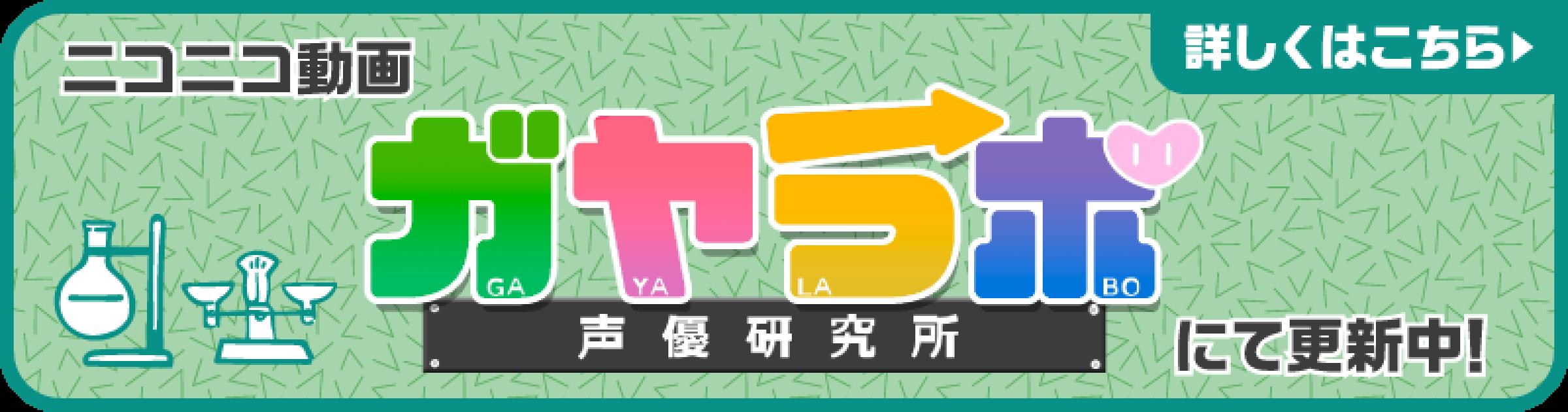 ニコニコ動画「ガヤラボ-声優研究所-」にて随時更新中!